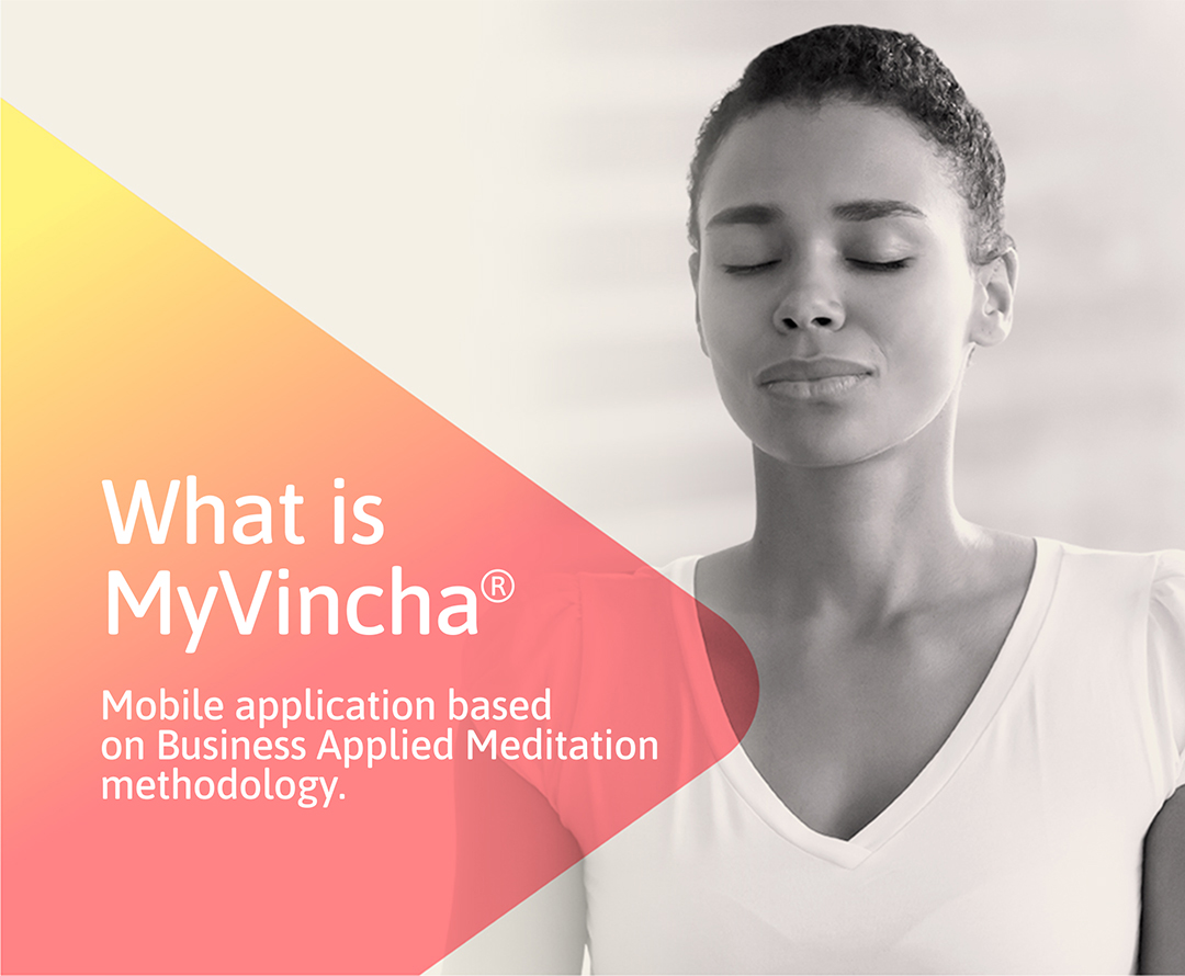 MyVincha is helping leaders, executives, CEOs, managers and employees of companies of all sizes improve their work-life balance, unleash their personal and professional potential, and improve their overall inner-life quality. Our work is based on the Business Applied Meditation methodology, which focuses on helping business persons resolve concrete issues and obstacles in their everyday life (e.g. stress relief, optimizing anxiety, sleep better, etc.) and improve their focus and energy towards their business goals.